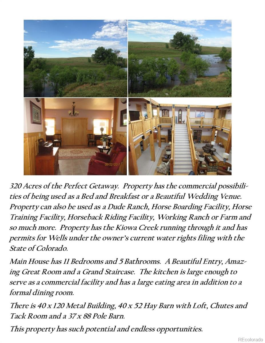 Rare and unique opportunity to own a 320 Acre Ranch Estate in Bennett Colorado. Stable is 40 x 52 with Hay Loft, Tack Room, Corrals and Hay Chutes. Rockford Metal Building is 40 x 120 clear story with separate water and electrical. Pole Barn 37 x 88. A large master suite with his/hers bathrooms. Open Kitchen with eating area. Large formal Dining Room. Attached 4 car garage and a 1 car detached garage. Home has 2 additional wood burning heaters in the basement. Currently heating is Forced Air with a 2 zone system. Air Conditioning is also a 2 zone system. Property has high prairie land looking over a magnificent meadow bordered by the Kiowa Creek. This property has been a working farm and Ranch for several years.  There is a Domestic/Stock/Agricultural well. Wells should be verified with division of water resources at office of state engineer. Many distinctive opportunities this quiet and peaceful property offers. Whether it be to have your dream home or a working ranch. Water Rights